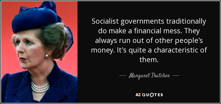 Socialist governments traditionally do make a financial mess. They always run out of other people's money. It's quite a characteristic of them. - Margaret Thatcher