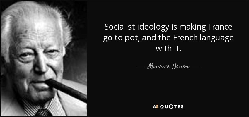 Socialist ideology is making France go to pot, and the French language with it. - Maurice Druon