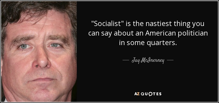 'Socialist' is the nastiest thing you can say about an American politician in some quarters. - Jay McInerney
