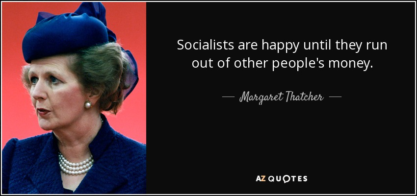 Socialists are happy until they run out of other people's money. - Margaret Thatcher