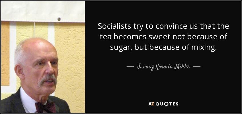 Socialists try to convince us that the tea becomes sweet not because of sugar, but because of mixing. - Janusz Korwin-Mikke