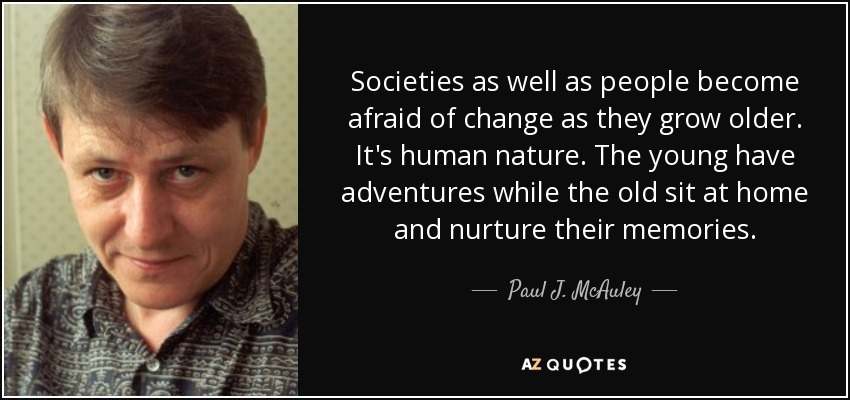 Societies as well as people become afraid of change as they grow older. It's human nature. The young have adventures while the old sit at home and nurture their memories. - Paul J. McAuley
