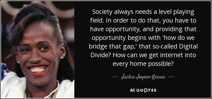 Society always needs a level playing field. In order to do that, you have to have opportunity, and providing that opportunity begins with 'how do we bridge that gap,' that so-called Digital Divide? How can we get internet into every home possible? - Jackie Joyner-Kersee