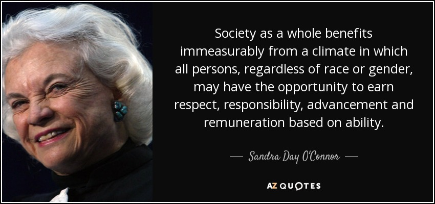Society as a whole benefits immeasurably from a climate in which all persons, regardless of race or gender, may have the opportunity to earn respect, responsibility, advancement and remuneration based on ability. - Sandra Day O'Connor