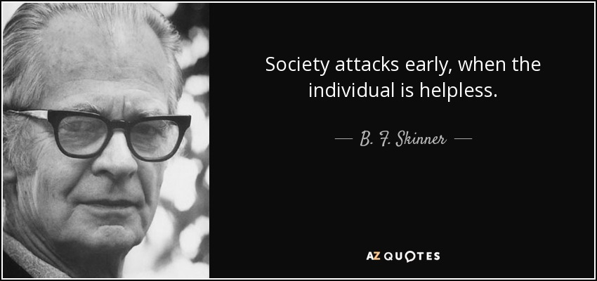 Society attacks early, when the individual is helpless. - B. F. Skinner