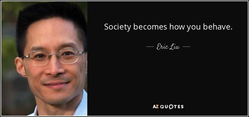 Society becomes how you behave. - Eric Liu
