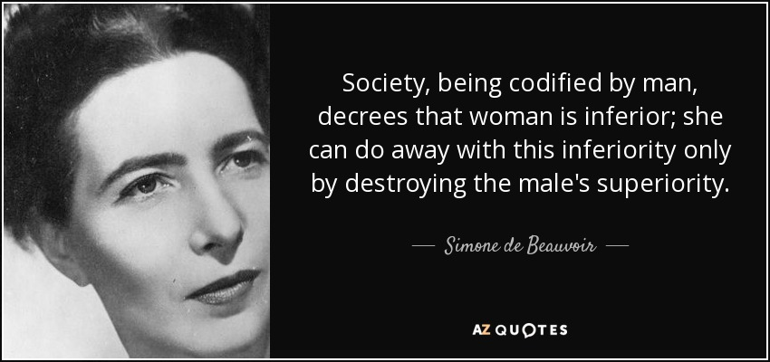 Society, being codified by man, decrees that woman is inferior; she can do away with this inferiority only by destroying the male's superiority. - Simone de Beauvoir