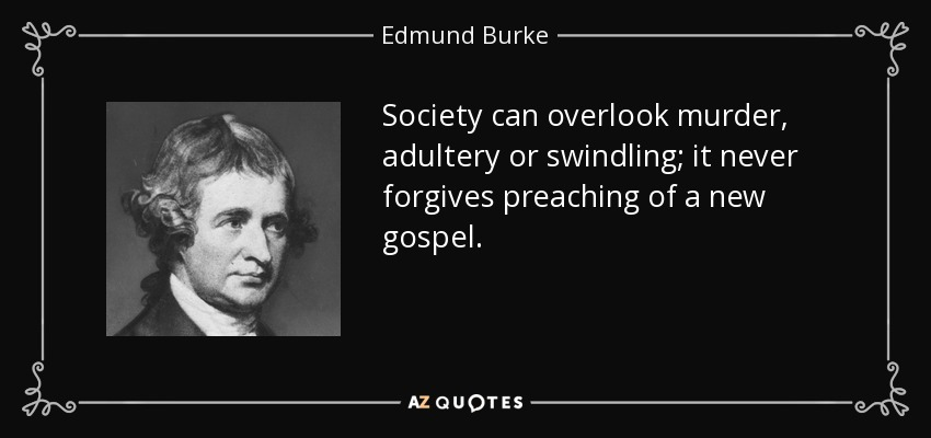 Society can overlook murder, adultery or swindling; it never forgives preaching of a new gospel. - Edmund Burke