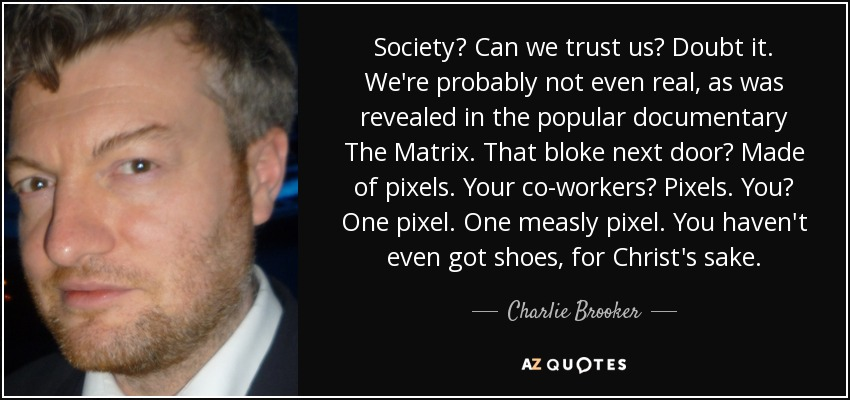 Society? Can we trust us? Doubt it. We're probably not even real, as was revealed in the popular documentary The Matrix. That bloke next door? Made of pixels. Your co-workers? Pixels. You? One pixel. One measly pixel. You haven't even got shoes, for Christ's sake. - Charlie Brooker