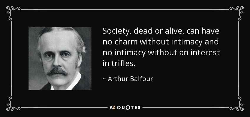 Society, dead or alive, can have no charm without intimacy and no intimacy without an interest in trifles. - Arthur Balfour