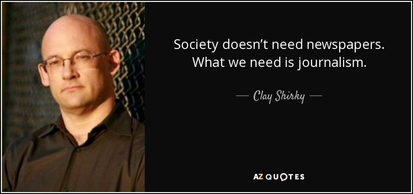 Society doesn't need newspapers. What we need is journalism. - Clay Shirky