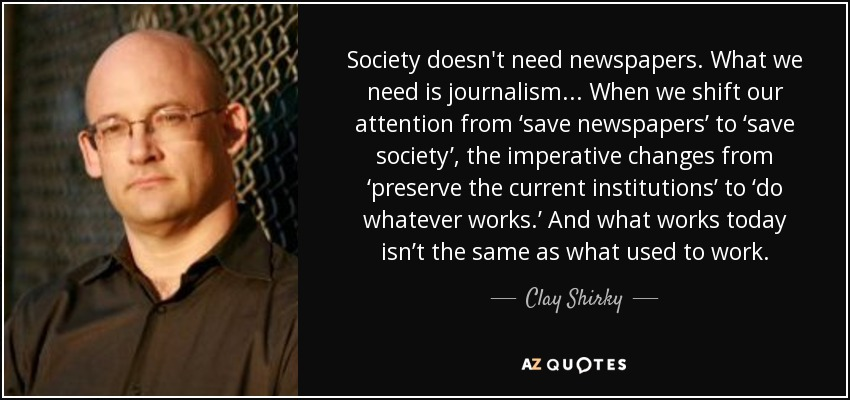Society doesn't need newspapers. What we need is journalism... When we shift our attention from 'save newspapers' to 'save society', the imperative changes from 'preserve the current institutions' to 'do whatever works.' And what works today isn't the same as what used to work. - Clay Shirky