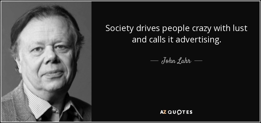 Society drives people crazy with lust and calls it advertising. - John Lahr