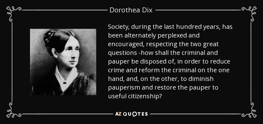 Society, during the last hundred years, has been alternately perplexed and encouraged, respecting the two great questions -how shall the criminal and pauper be disposed of, in order to reduce crime and reform the criminal on the one hand, and, on the other, to diminish pauperism and restore the pauper to useful citizenship? - Dorothea Dix