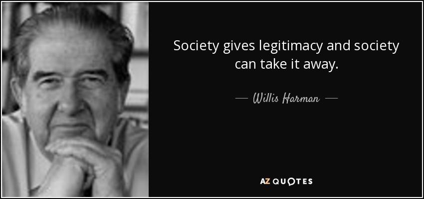 Society gives legitimacy and society can take it away. - Willis Harman