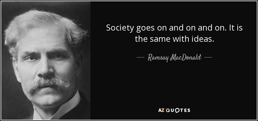 Society goes on and on and on. It is the same with ideas. - Ramsay MacDonald