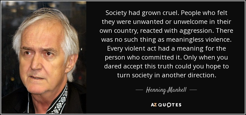 Society had grown cruel. People who felt they were unwanted or unwelcome in their own country, reacted with aggression. There was no such thing as meaningless violence. Every violent act had a meaning for the person who committed it. Only when you dared accept this truth could you hope to turn society in another direction. - Henning Mankell