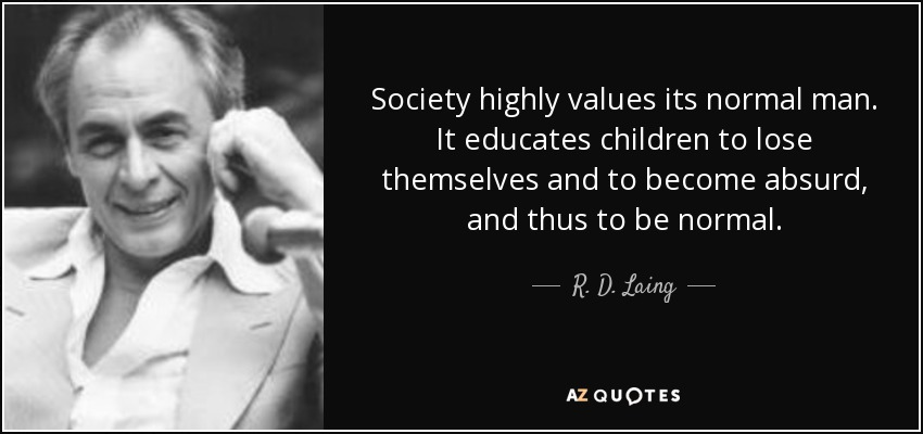 Society highly values its normal man. It educates children to lose themselves and to become absurd, and thus to be normal. - R. D. Laing