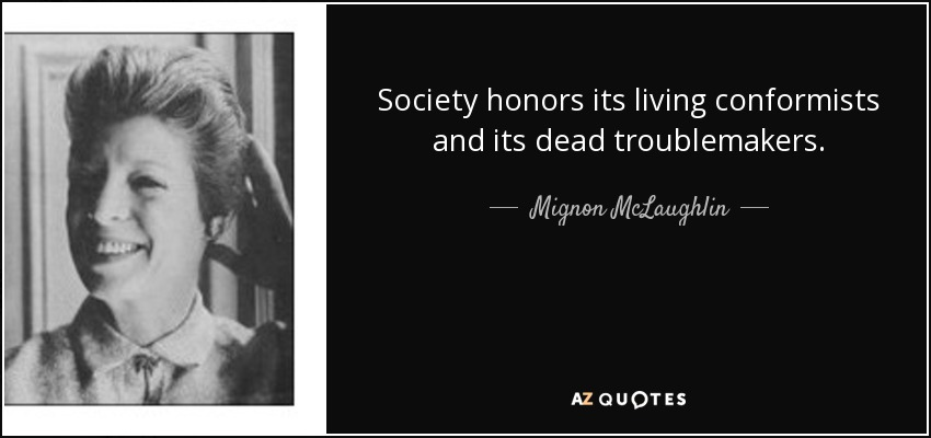 Society honors its living conformists and its dead troublemakers. - Mignon McLaughlin