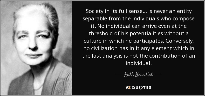 Society in its full sense ... is never an entity separable from the individuals who compose it. No individual can arrive even at the threshold of his potentialities without a culture in which he participates. Conversely, no civilization has in it any element which in the last analysis is not the contribution of an individual. - Ruth Benedict