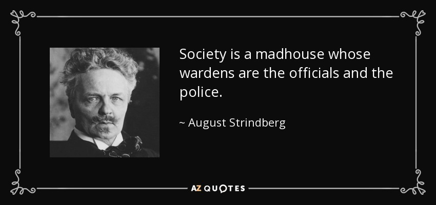 Society is a madhouse whose wardens are the officials and the police. - August Strindberg