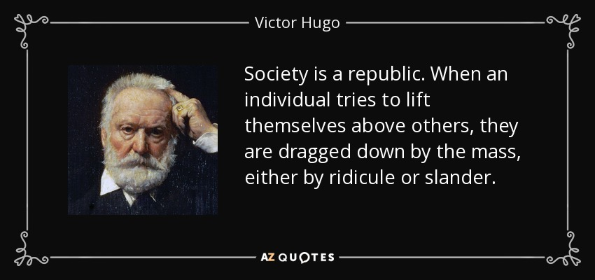 Society is a republic. When an individual tries to lift themselves above others, they are dragged down by the mass, either by ridicule or slander. - Victor Hugo