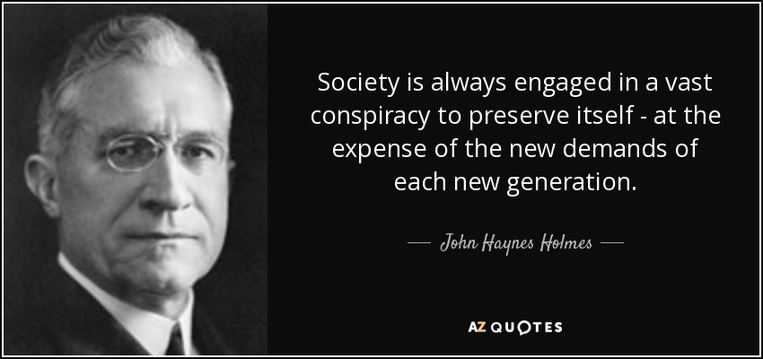 Society is always engaged in a vast conspiracy to preserve itself - at the expense of the new demands of each new generation. - John Haynes Holmes