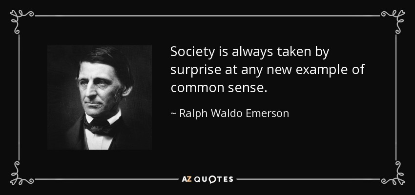 Society is always taken by surprise at any new example of common sense. - Ralph Waldo Emerson