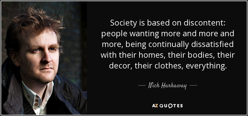 Society is based on discontent: people wanting more and more and more, being continually dissatisfied with their homes, their bodies, their decor, their clothes, everything. - Nick Harkaway