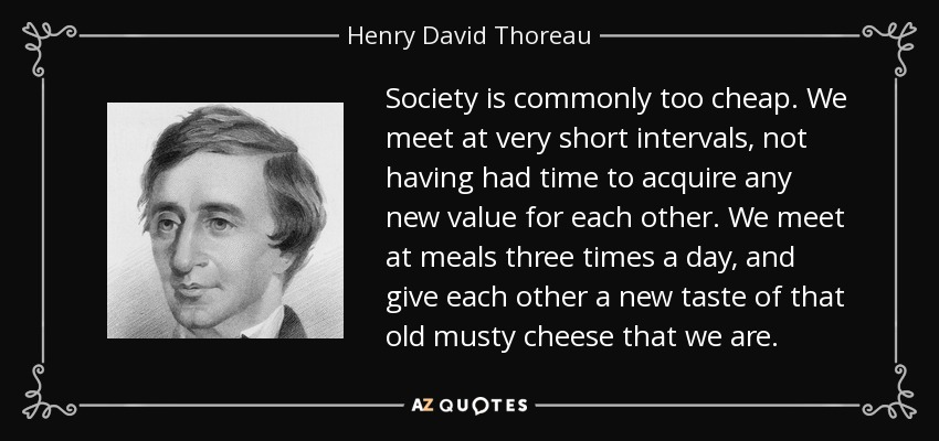 Society is commonly too cheap. We meet at very short intervals, not having had time to acquire any new value for each other. We meet at meals three times a day, and give each other a new taste of that old musty cheese that we are. - Henry David Thoreau