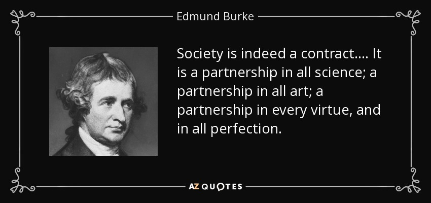 Society is indeed a contract. ... It is a partnership in all science; a partnership in all art; a partnership in every virtue, and in all perfection. - Edmund Burke