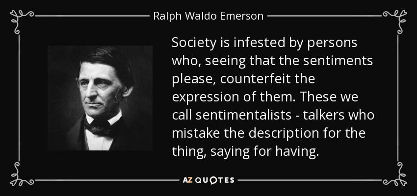 Society is infested by persons who, seeing that the sentiments please, counterfeit the expression of them. These we call sentimentalists - talkers who mistake the description for the thing, saying for having. - Ralph Waldo Emerson