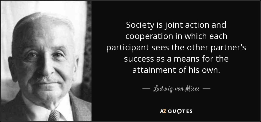 Society is joint action and cooperation in which each participant sees the other partner's success as a means for the attainment of his own. - Ludwig von Mises