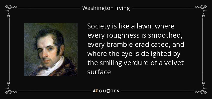 Society is like a lawn, where every roughness is smoothed, every bramble eradicated, and where the eye is delighted by the smiling verdure of a velvet surface - Washington Irving