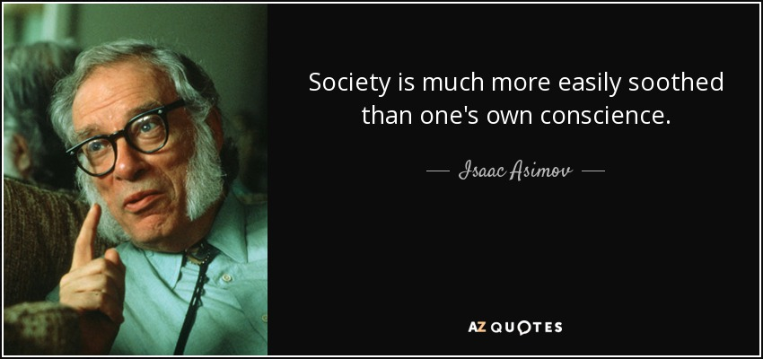 Society is much more easily soothed than one's own conscience. - Isaac Asimov