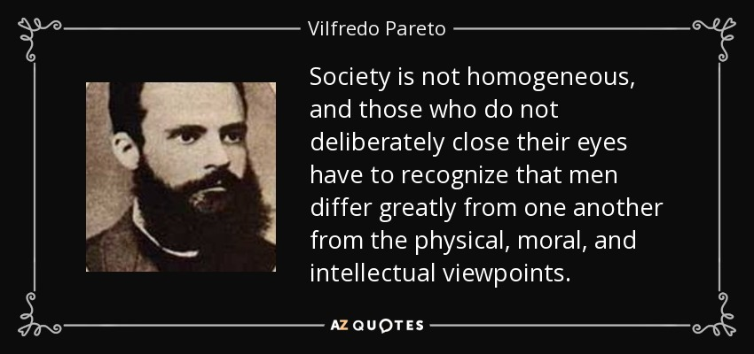 Society is not homogeneous, and those who do not deliberately close their eyes have to recognize that men differ greatly from one another from the physical, moral, and intellectual viewpoints. - Vilfredo Pareto