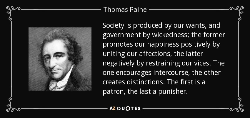 Society is produced by our wants, and government by wickedness; the former promotes our happiness positively by uniting our affections, the latter negatively by restraining our vices. The one encourages intercourse, the other creates distinctions. The first is a patron, the last a punisher. - Thomas Paine