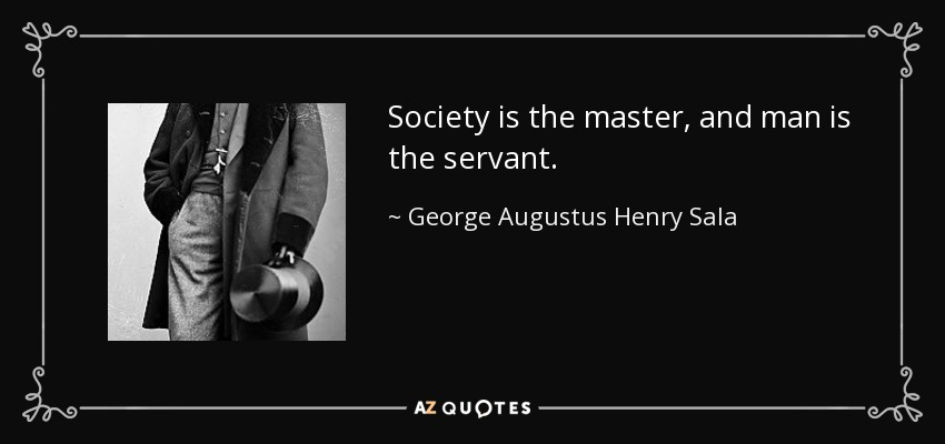 Society is the master, and man is the servant. - George Augustus Henry Sala