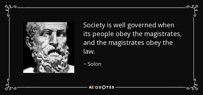 Society is well governed when its people obey the magistrates, and the magistrates obey the law. - Solon