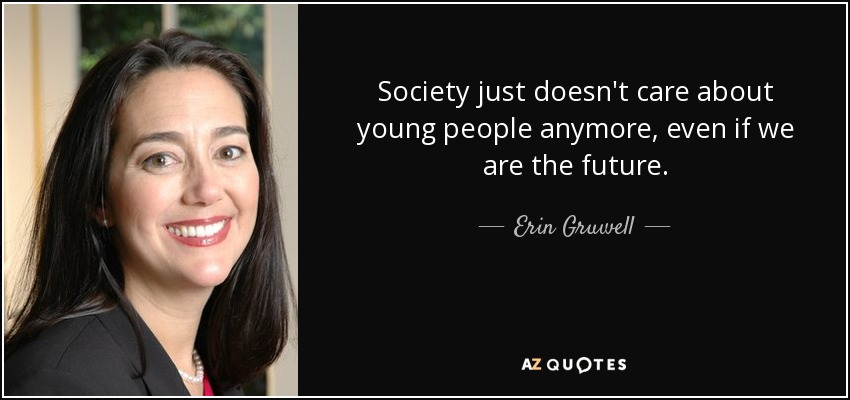 Society just doesn't care about young people anymore, even if we are the future. - Erin Gruwell