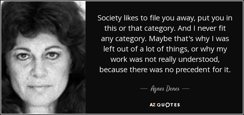 Society likes to file you away, put you in this or that category. And I never fit any category. Maybe that's why I was left out of a lot of things, or why my work was not really understood, because there was no precedent for it. - Agnes Denes