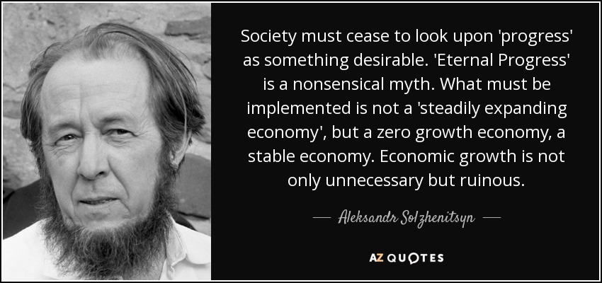 Society must cease to look upon 'progress' as something desirable. 'Eternal Progress' is a nonsensical myth. What must be implemented is not a 'steadily expanding economy', but a zero growth economy, a stable economy. Economic growth is not only unnecessary but ruinous. - Aleksandr Solzhenitsyn