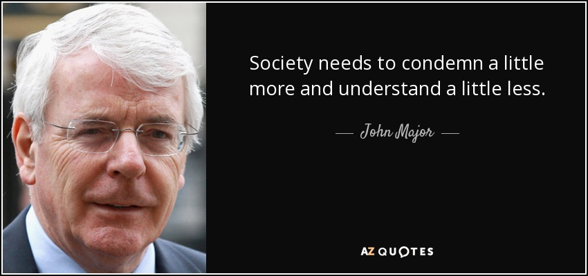 Society needs to condemn a little more and understand a little less. - John Major