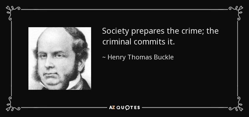 Society prepares the crime; the criminal commits it. - Henry Thomas Buckle