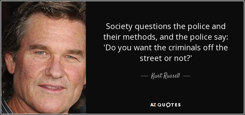 Society questions the police and their methods, and the police say: 'Do you want the criminals off the street or not?' - Kurt Russell