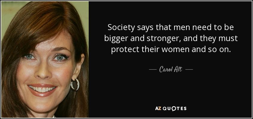 Society says that men need to be bigger and stronger, and they must protect their women and so on. - Carol Alt