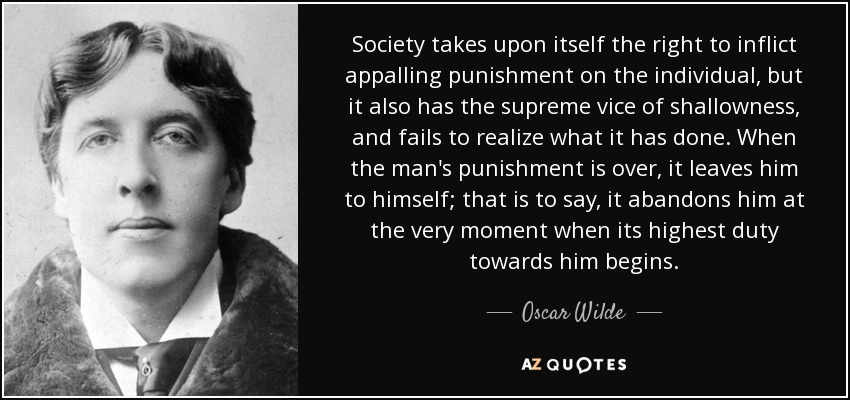 Society takes upon itself the right to inflict appalling punishment on the individual, but it also has the supreme vice of shallowness, and fails to realize what it has done. When the man's punishment is over, it leaves him to himself; that is to say, it abandons him at the very moment when its highest duty towards him begins. - Oscar Wilde