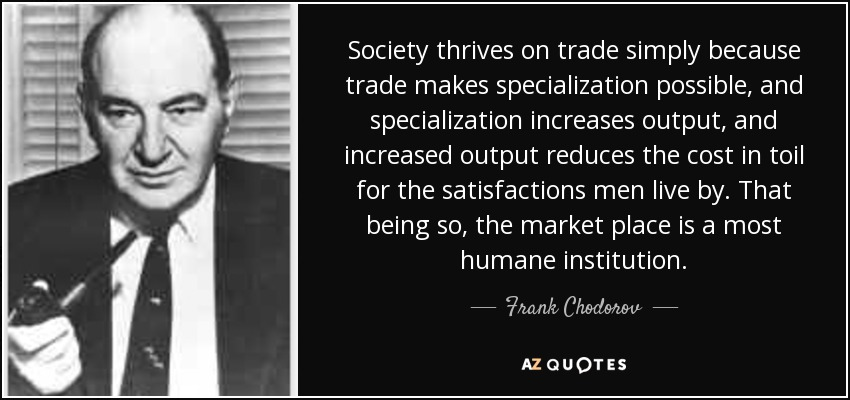 Society thrives on trade simply because trade makes specialization possible, and specialization increases output, and increased output reduces the cost in toil for the satisfactions men live by. That being so, the market place is a most humane institution. - Frank Chodorov
