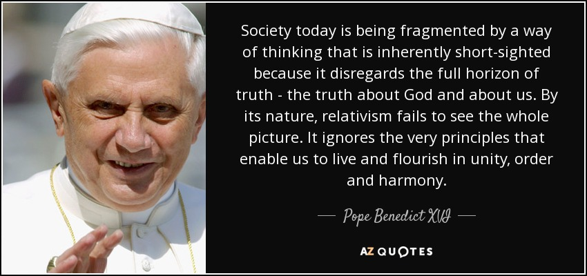 Society today is being fragmented by a way of thinking that is inherently short-sighted because it disregards the full horizon of truth - the truth about God and about us. By its nature, relativism fails to see the whole picture. It ignores the very principles that enable us to live and flourish in unity, order and harmony. - Pope Benedict XVI