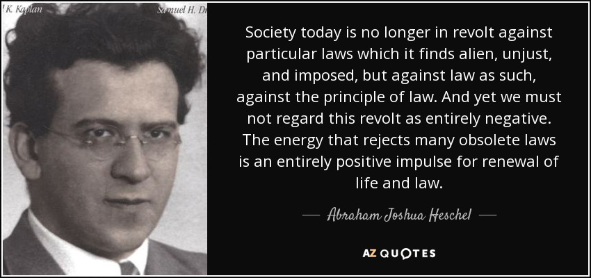 Society today is no longer in revolt against particular laws which it finds alien, unjust, and imposed, but against law as such, against the principle of law. And yet we must not regard this revolt as entirely negative. The energy that rejects many obsolete laws is an entirely positive impulse for renewal of life and law. - Abraham Joshua Heschel